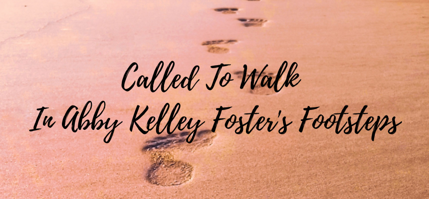Called To Walk In Abby Kelley Foster's Footsteps